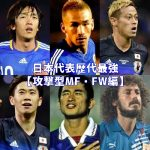 サッカー日本代表の歴代最強選手のまとめ【攻撃型MF・FW編】