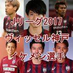 ヴィッセル神戸イケメン選手ランキング【Jリーグ2017年版】