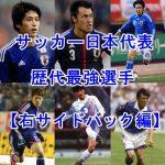 サッカー日本代表の歴代最強選手のまとめ【DF・右サイドバック編】