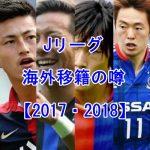 Jリーグ海外移籍の噂【2018】注目の日本人選手のまとめ一覧