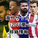 海外サッカー夏の移籍情報2017-2018!注目選手の一覧まとめ