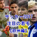 サッカー2017注目の若手選手【欧州編】未来のトッププレイヤーベスト10