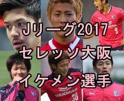 セレッソ大阪イケメンランキング2017