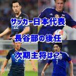 サッカー日本代表の次期主将候補は?長谷部の後任に相応しいのは誰?