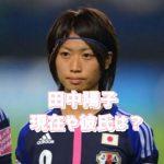 田中陽子(サッカー)の現在は?彼氏いる?日本代表の評価やプレースタイルも