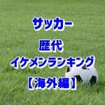 サッカーイケメンランキング【海外編】歴代のかっこいい男前を厳選!