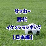 サッカーイケメンランキング【日本編】歴代のかっこいい男前を厳選!