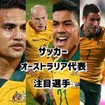 サッカーオーストラリア代表メンバーの注目選手は?世代交代についても