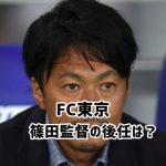 FC東京の次期監督候補!篠田善之監督解任で後任を予想してみた!