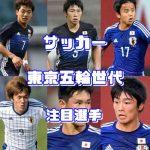 サッカー東京五輪世代の注目選手は?2020年の主役を予想!