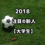 Jリーグ2018新人選手【大学生編】注目のルーキーを15選!