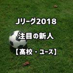 Jリーグ2018新人選手【高校生・ユース】注目のルーキー15選