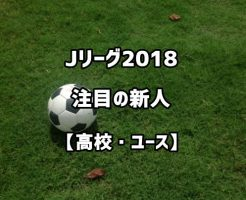 Jリーグ2018ルーキー・高校生