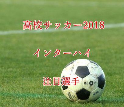 高校サッカーインターハイ2018・注目選手