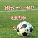 高校サッカー注目選手2019!プロ内定者を含めた有望株を20選!