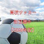 【2020年版】高校サッカー・プロ注目選手!内定者を含めた有望株を20選!